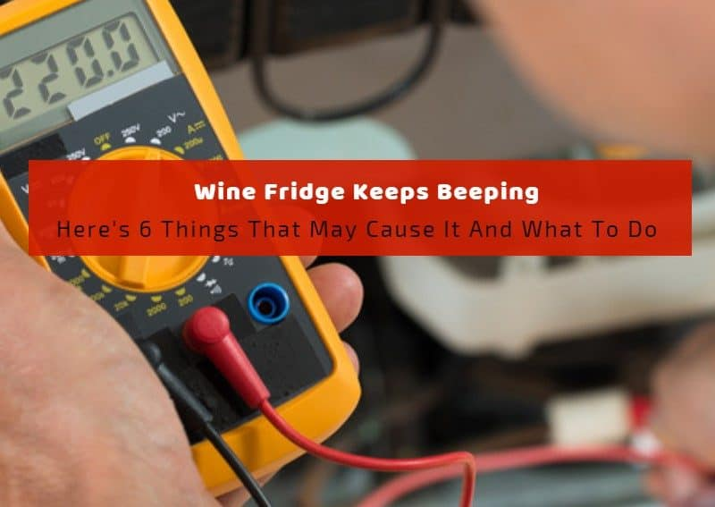 Wine Fridge Keeps Beeping: Here's 6 Things That May Cause It And What To Do