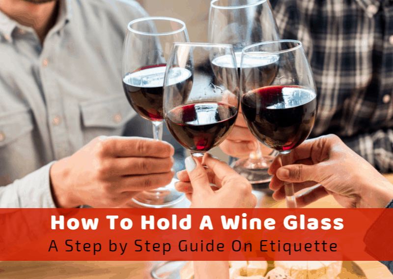 How To Hold A Wine Glass: A Step By Step Guide On The Etiquette
