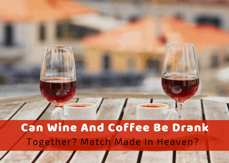 Can Wine And Coffee Be Drank Together? Match Made In Heaven?
